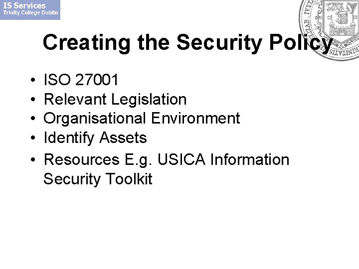 Creating the Security Policy • • • ISO 27001 Relevant Legislation Organisational Environment Identify