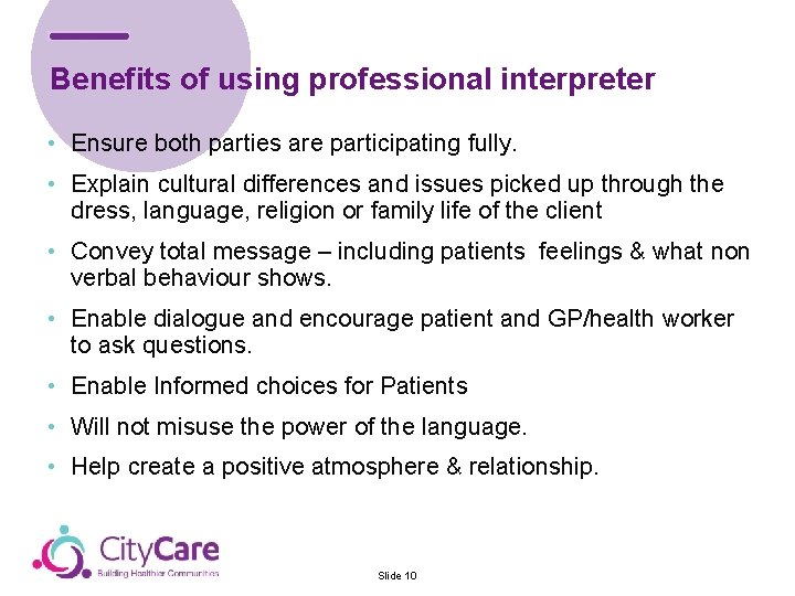 Benefits of using professional interpreter • Ensure both parties are participating fully. • Explain