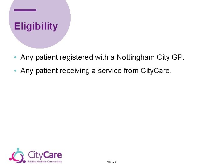 Eligibility • Any patient registered with a Nottingham City GP. • Any patient receiving