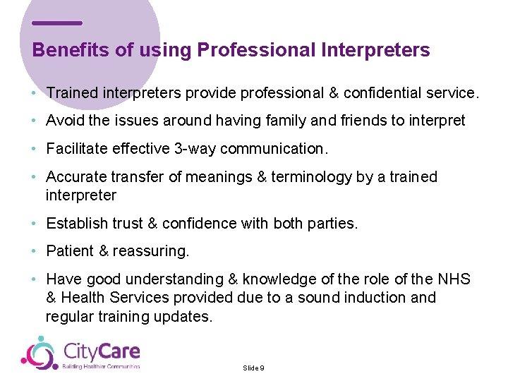 Benefits of using Professional Interpreters • Trained interpreters provide professional & confidential service. •