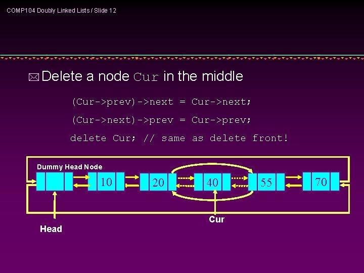 COMP 104 Doubly Linked Lists / Slide 12 * Delete a node Cur in