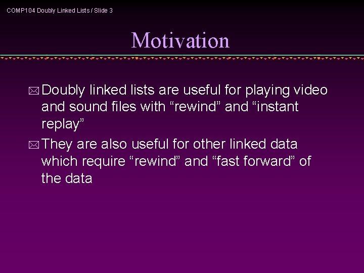 COMP 104 Doubly Linked Lists / Slide 3 Motivation * Doubly linked lists are