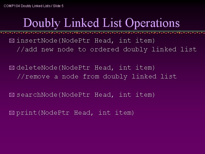 COMP 104 Doubly Linked Lists / Slide 5 Doubly Linked List Operations * insert.