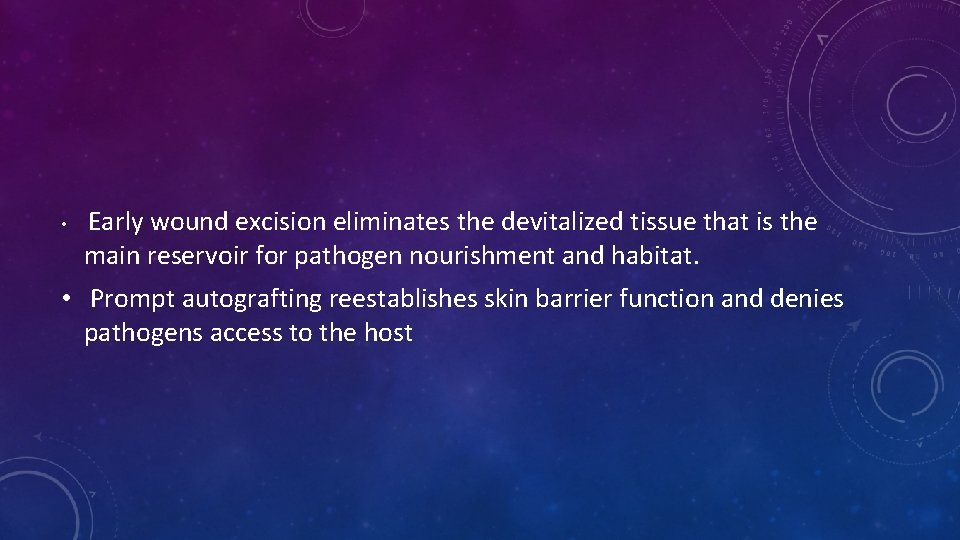 • Early wound excision eliminates the devitalized tissue that is the main reservoir