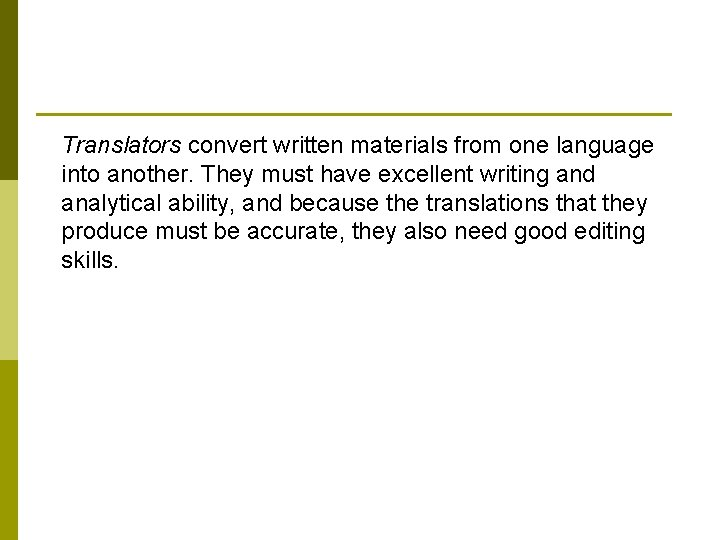 Translators convert written materials from one language into another. They must have excellent writing