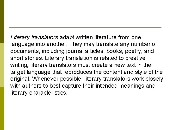 Literary translators adapt written literature from one language into another. They may translate any