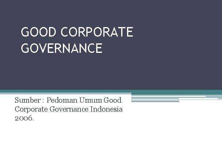 GOOD CORPORATE GOVERNANCE Sumber : Pedoman Umum Good Corporate Governance Indonesia 2006.