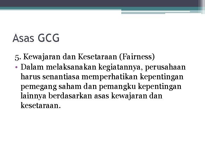 Asas GCG 5. Kewajaran dan Kesetaraan (Fairness) • Dalam melaksanakan kegiatannya, perusahaan harus senantiasa