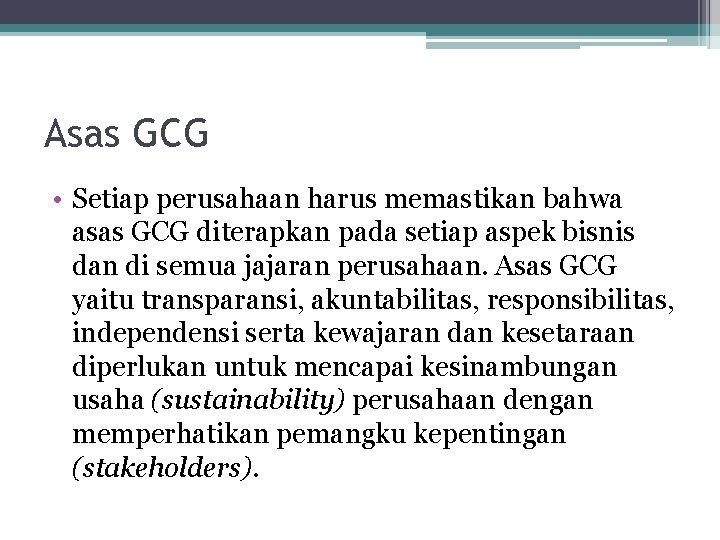 Asas GCG • Setiap perusahaan harus memastikan bahwa asas GCG diterapkan pada setiap aspek