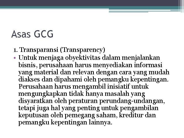 Asas GCG 1. Transparansi (Transparency) • Untuk menjaga obyektivitas dalam menjalankan bisnis, perusahaan harus