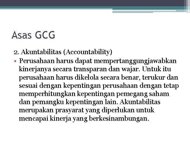 Asas GCG 2. Akuntabilitas (Accountability) • Perusahaan harus dapat mempertanggungjawabkan kinerjanya secara transparan dan