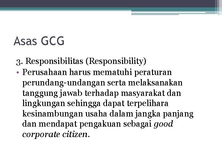 Asas GCG 3. Responsibilitas (Responsibility) • Perusahaan harus mematuhi peraturan perundang-undangan serta melaksanakan tanggung