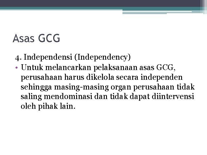 Asas GCG 4. Independensi (Independency) • Untuk melancarkan pelaksanaan asas GCG, perusahaan harus dikelola