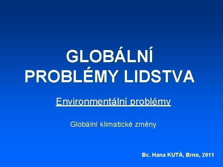 GLOBÁLNÍ PROBLÉMY LIDSTVA Environmentální problémy Globální klimatické změny Bc. Hana KUTÁ, Brno, 2011