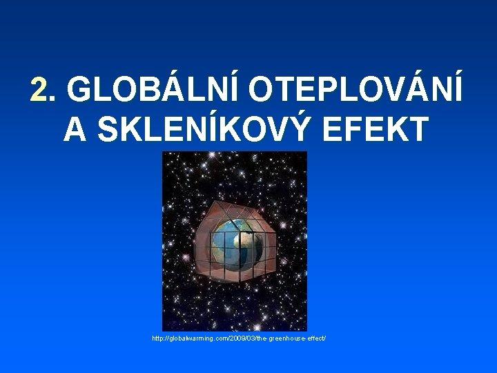2. GLOBÁLNÍ OTEPLOVÁNÍ A SKLENÍKOVÝ EFEKT http: //globalwarming. com/2009/03/the-greenhouse-effect/