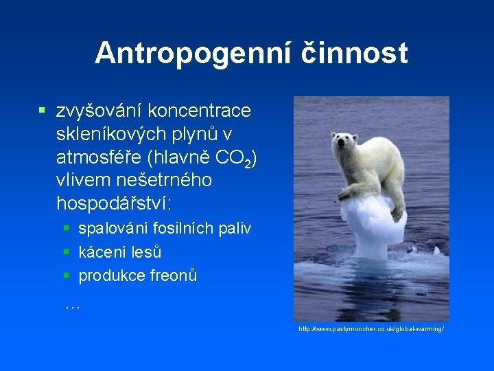 Antropogenní činnost § zvyšování koncentrace skleníkových plynů v atmosféře (hlavně CO 2) vlivem nešetrného