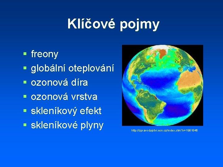 Klíčové pojmy § § § freony globální oteplování ozonová díra ozonová vrstva skleníkový efekt