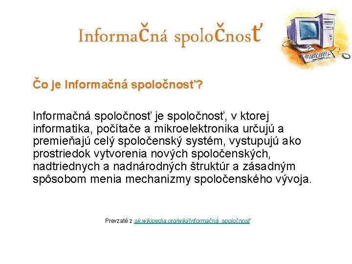 Informačná spoločnosť Čo je Informačná spoločnosť? Informačná spoločnosť je spoločnosť, v ktorej informatika, počítače