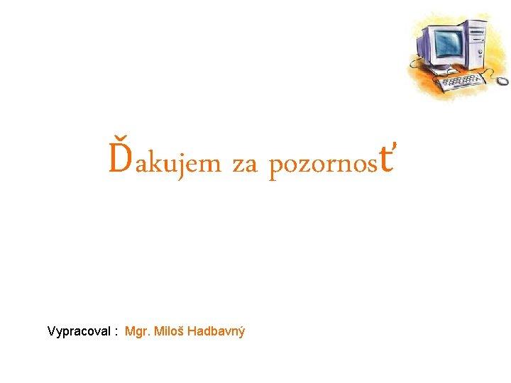 Ďakujem za pozornosť Vypracoval : Mgr. Miloš Hadbavný