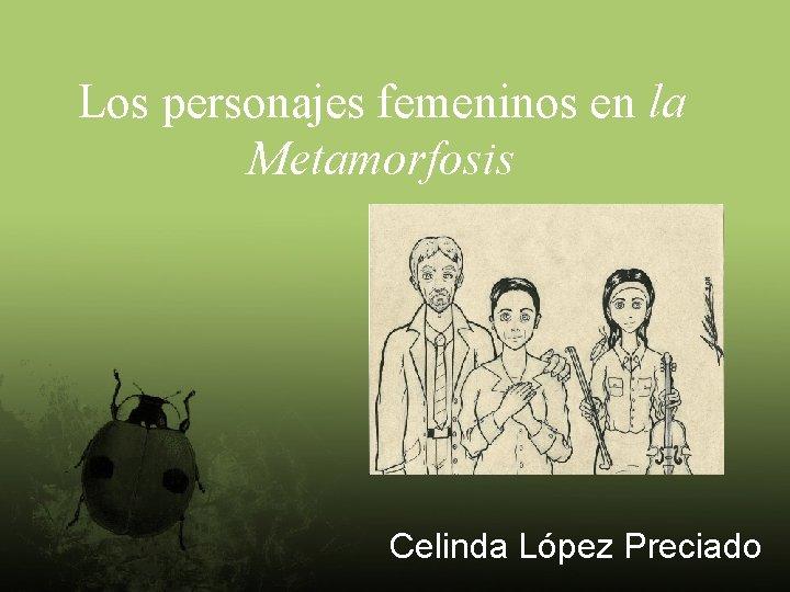 Los personajes femeninos en la Metamorfosis Celinda López Preciado