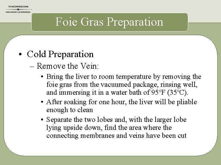 Foie Gras Preparation • Cold Preparation – Remove the Vein: • Bring the liver