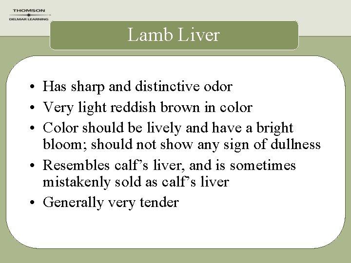 Lamb Liver • Has sharp and distinctive odor • Very light reddish brown in