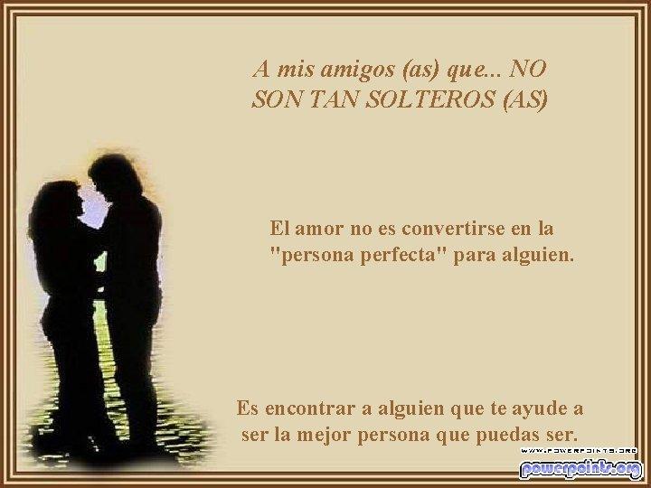 A mis amigos (as) que. . . NO SON TAN SOLTEROS (AS) El amor