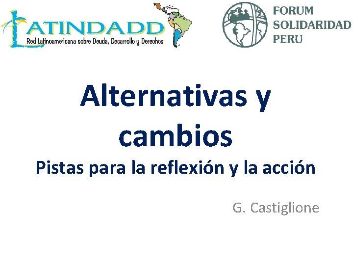 Alternativas y cambios Pistas para la reflexión y la acción G. Castiglione