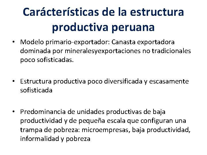 Carácterísticas de la estructura productiva peruana • Modelo primario-exportador: Canasta exportadora dominada por mineralesyexportaciones