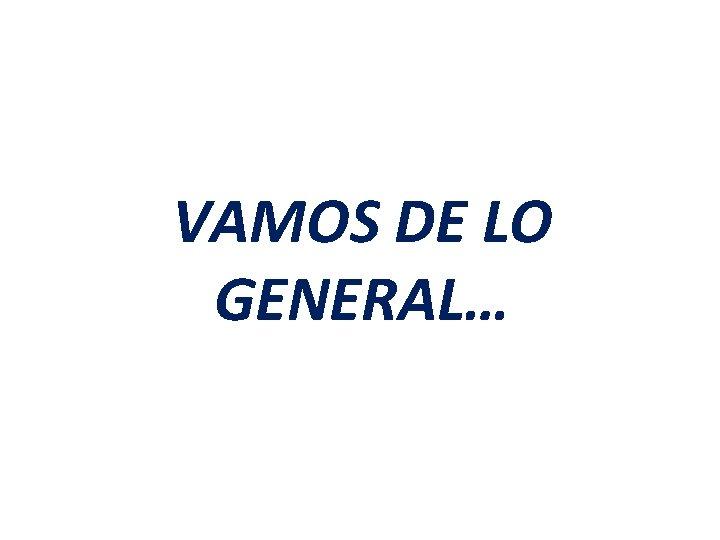 VAMOS DE LO GENERAL…