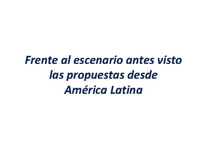 Frente al escenario antes visto las propuestas desde América Latina