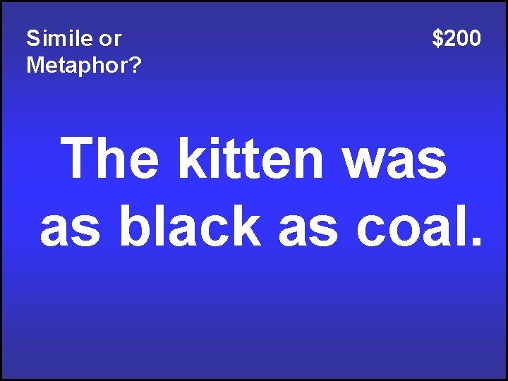 Simile or Metaphor? $200 The kitten was as black as coal.