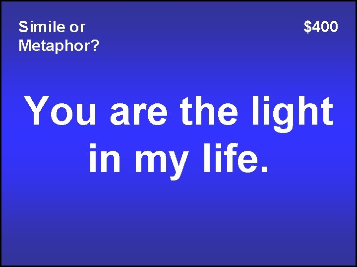 Simile or Metaphor? $400 You are the light in my life.