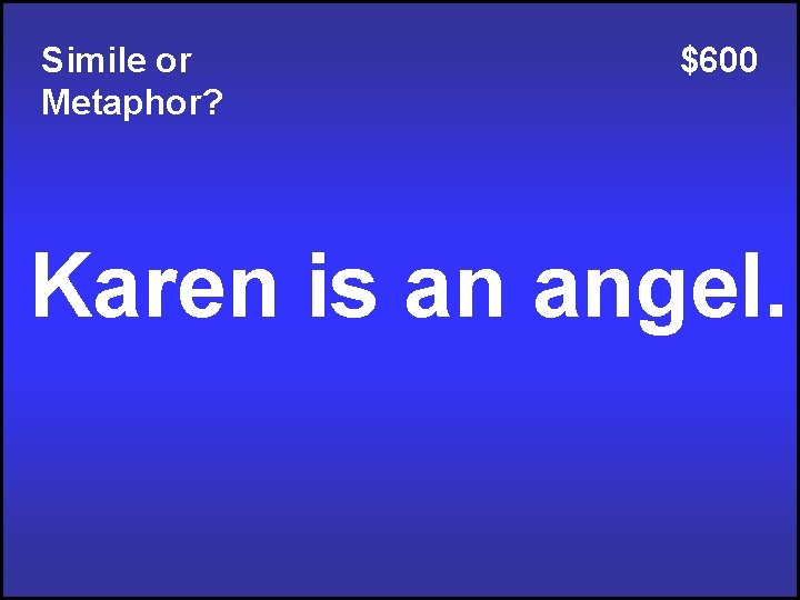 Simile or Metaphor? $600 Karen is an angel.