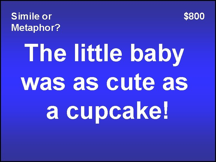 Simile or Metaphor? $800 The little baby was as cute as a cupcake!