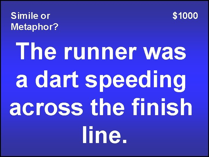 Simile or Metaphor? $1000 The runner was a dart speeding across the finish line.
