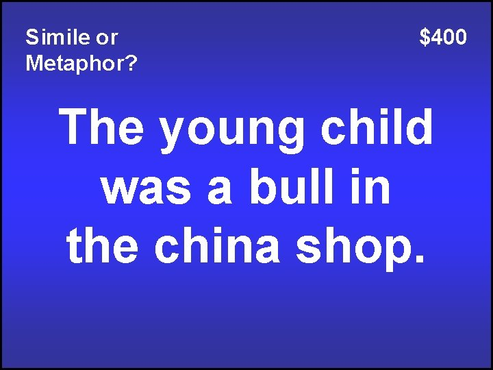 Simile or Metaphor? $400 The young child was a bull in the china shop.