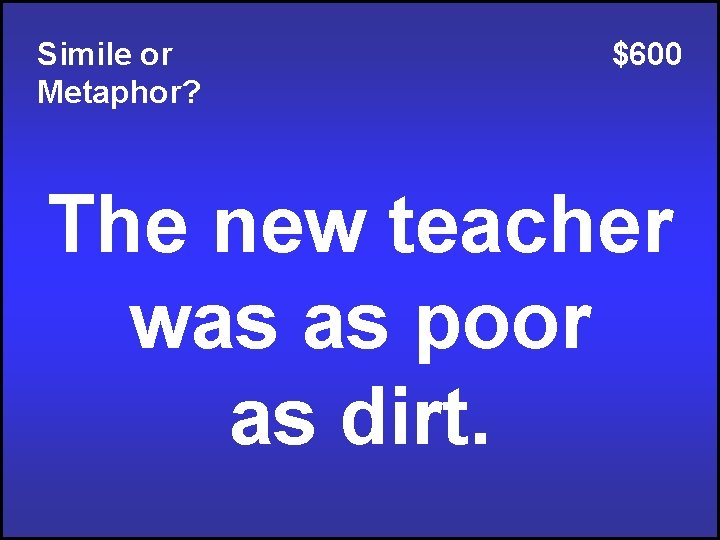 Simile or Metaphor? $600 The new teacher was as poor as dirt.