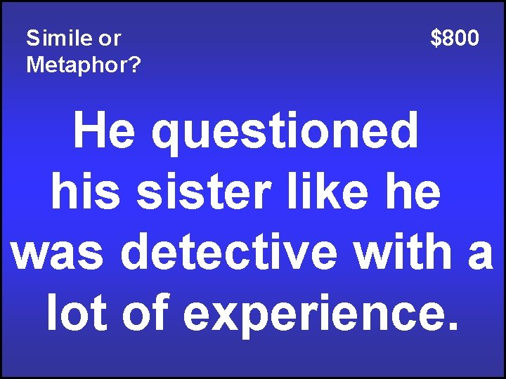 Simile or Metaphor? $800 He questioned his sister like he was detective with a