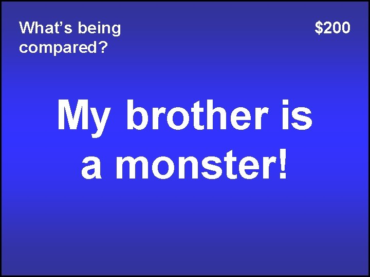 What's being compared? My brother is a monster! $200