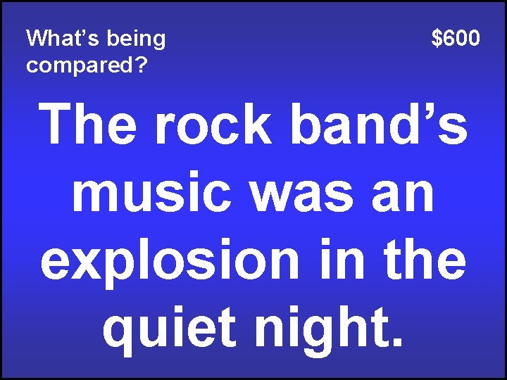 What's being compared? $600 The rock band's music was an explosion in the quiet