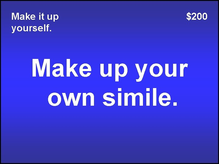 Make it up yourself. $200 Make up your own simile.