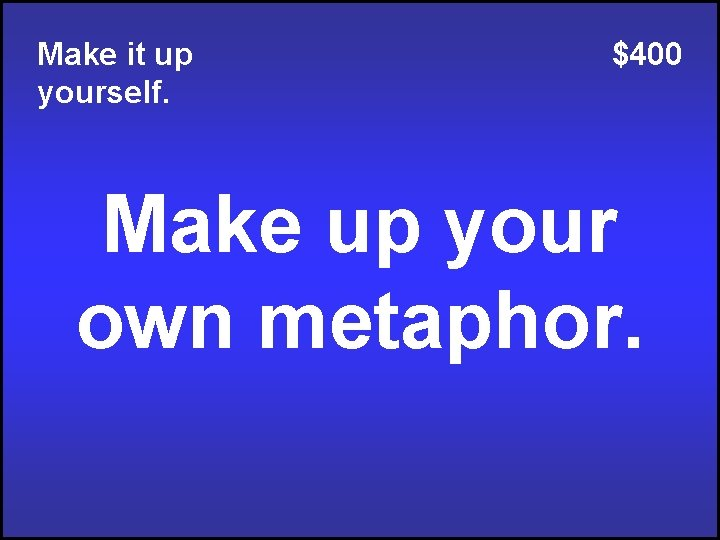Make it up yourself. $400 Make up your own metaphor.