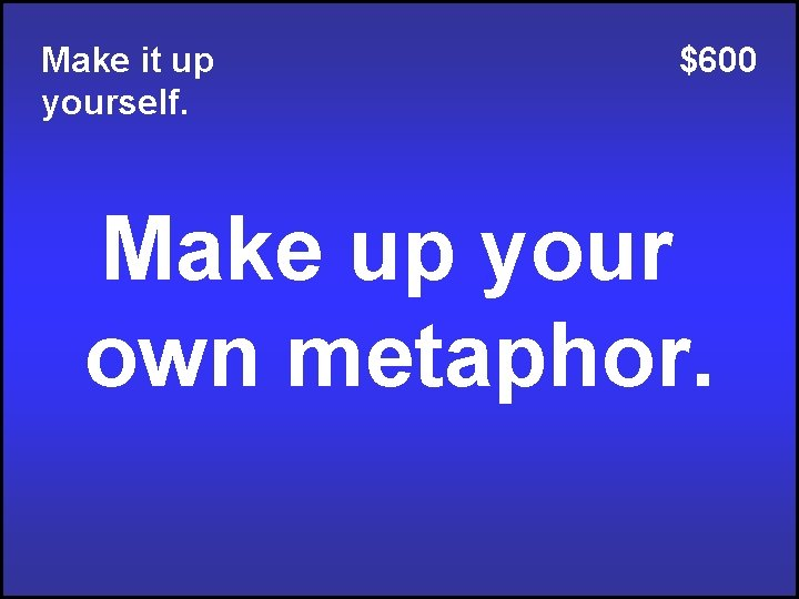 Make it up yourself. $600 Make up your own metaphor.