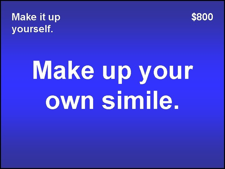 Make it up yourself. $800 Make up your own simile.