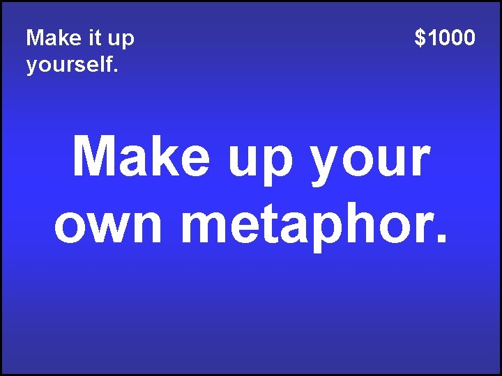 Make it up yourself. $1000 Make up your own metaphor.