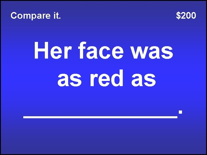 Compare it. $200 Her face was as red as ______.