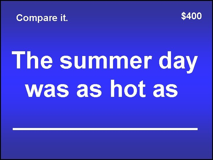 Compare it. $400 The summer day was as hot as _______