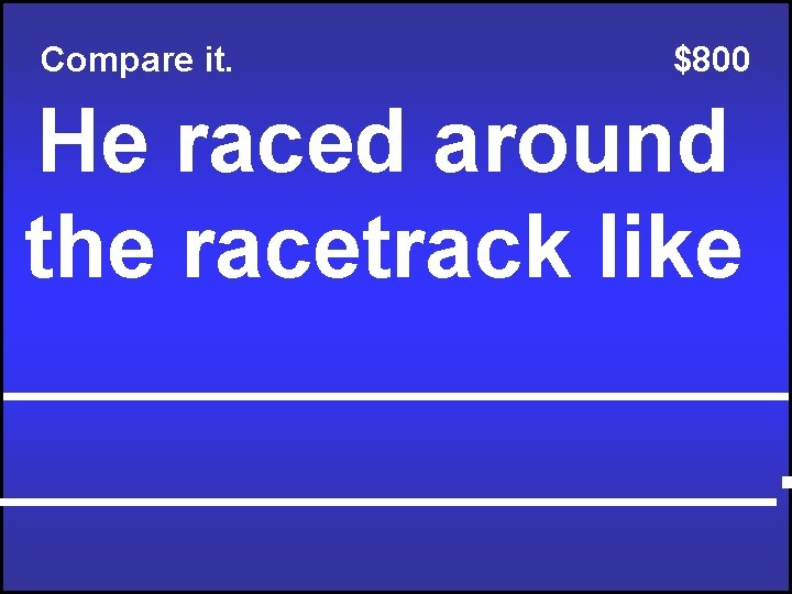 Compare it. $800 He raced around the racetrack like ________________.
