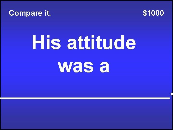 Compare it. $1000 His attitude was a ________.